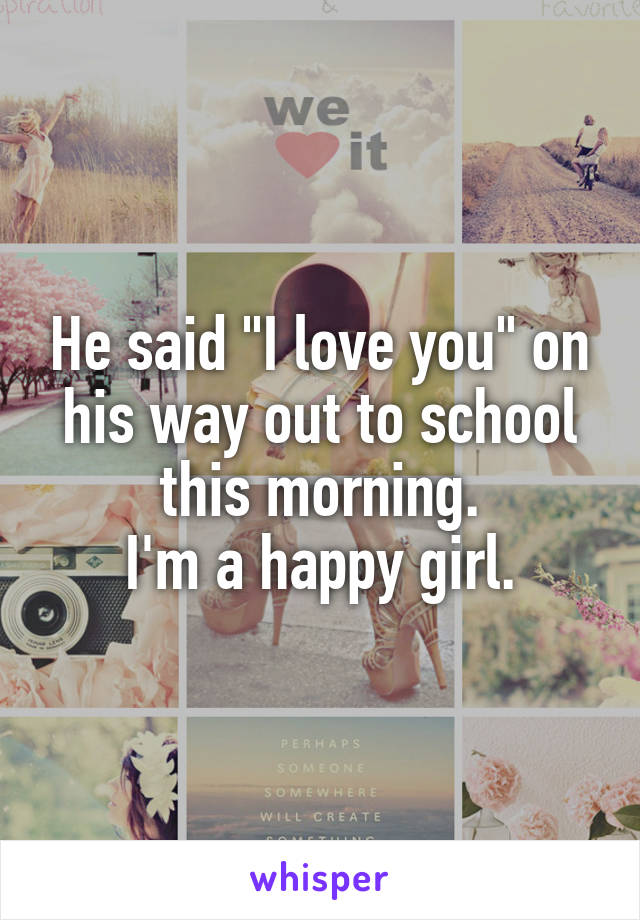 """He said """"I love you"""" on his way out to school this morning. I'm a happy girl."""