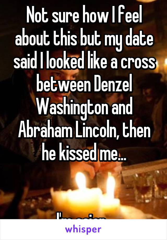 Not sure how I feel about this but my date said I looked like a cross between Denzel Washington and Abraham Lincoln, then he kissed me...   I'm asian..