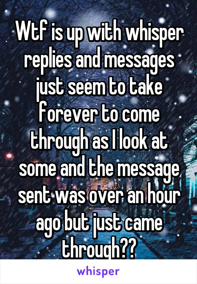 Wtf is up with whisper replies and messages just seem to take forever to come through as I look at some and the message sent was over an hour ago but just came through??