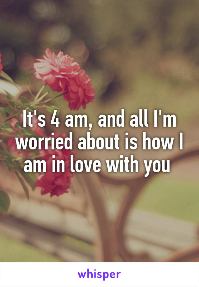 It's 4 am, and all I'm worried about is how I am in love with you