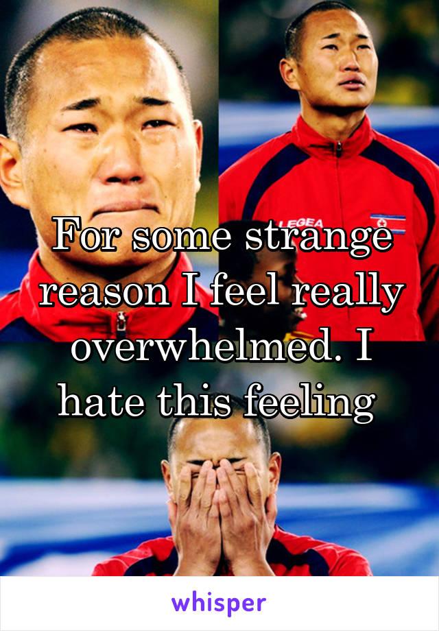 For some strange reason I feel really overwhelmed. I hate this feeling