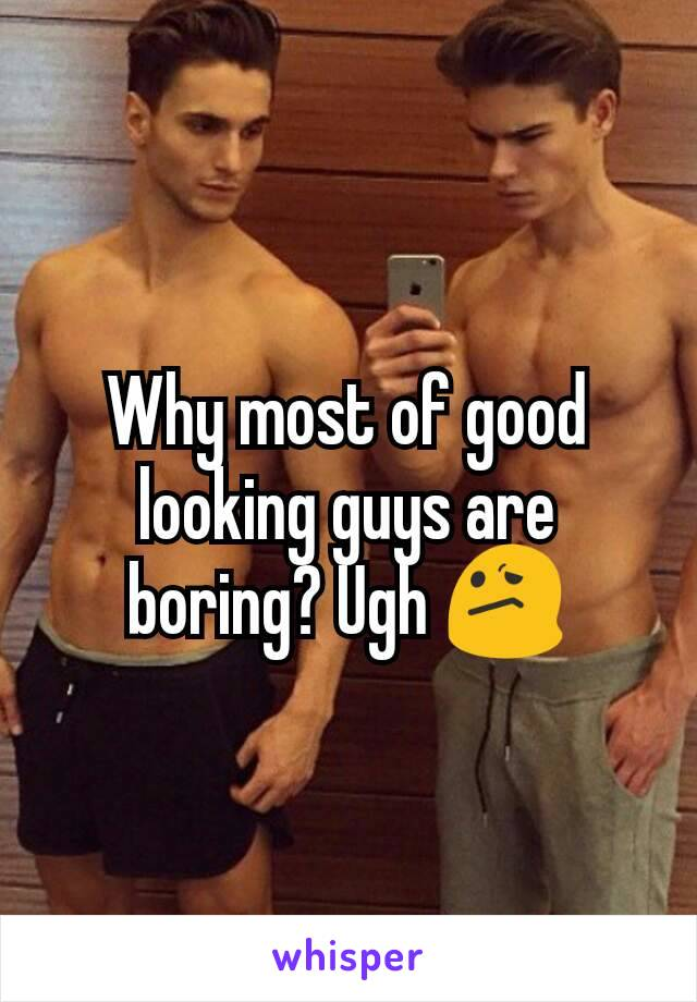 Why most of good looking guys are boring? Ugh 😕
