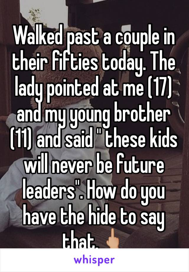 "Walked past a couple in their fifties today. The lady pointed at me (17) and my young brother (11) and said "" these kids will never be future leaders"". How do you have the hide to say that.🖕🏼"