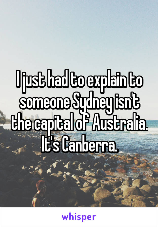 I just had to explain to someone Sydney isn't the capital of Australia. It's Canberra.