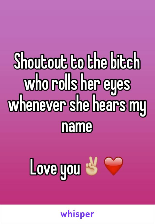 Shoutout to the bitch who rolls her eyes whenever she hears my name  Love you✌🏼️❤️