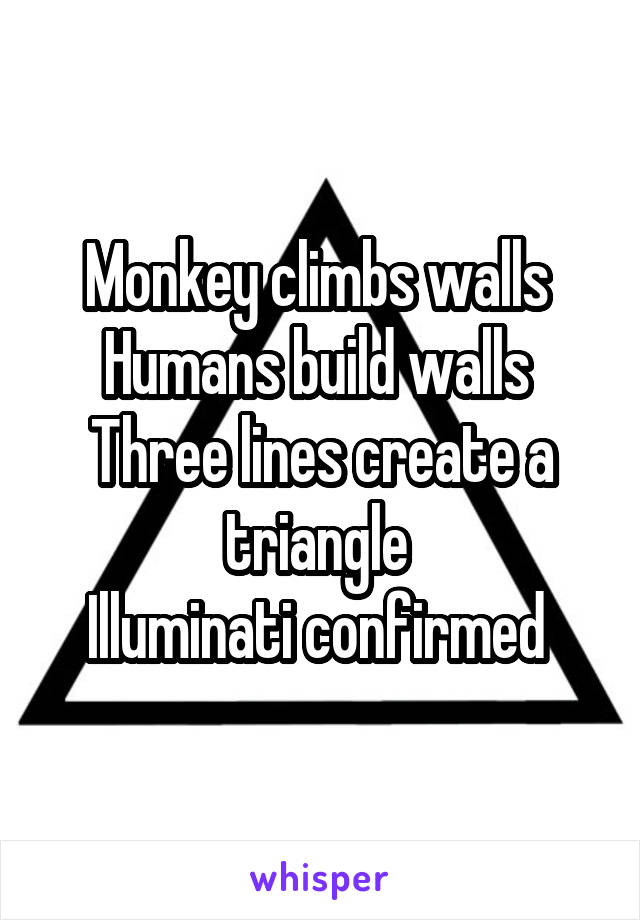 Monkey climbs walls  Humans build walls  Three lines create a triangle  Illuminati confirmed
