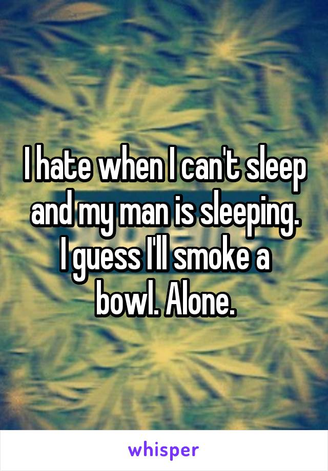 I hate when I can't sleep and my man is sleeping. I guess I'll smoke a bowl. Alone.