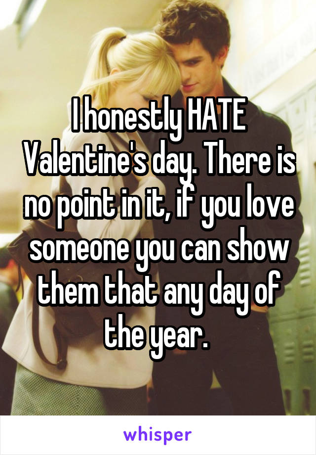 I honestly HATE Valentine's day. There is no point in it, if you love someone you can show them that any day of the year.