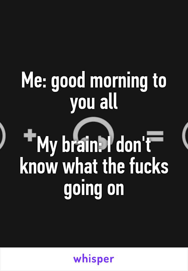 Me: good morning to you all    My brain: I don't know what the fucks going on