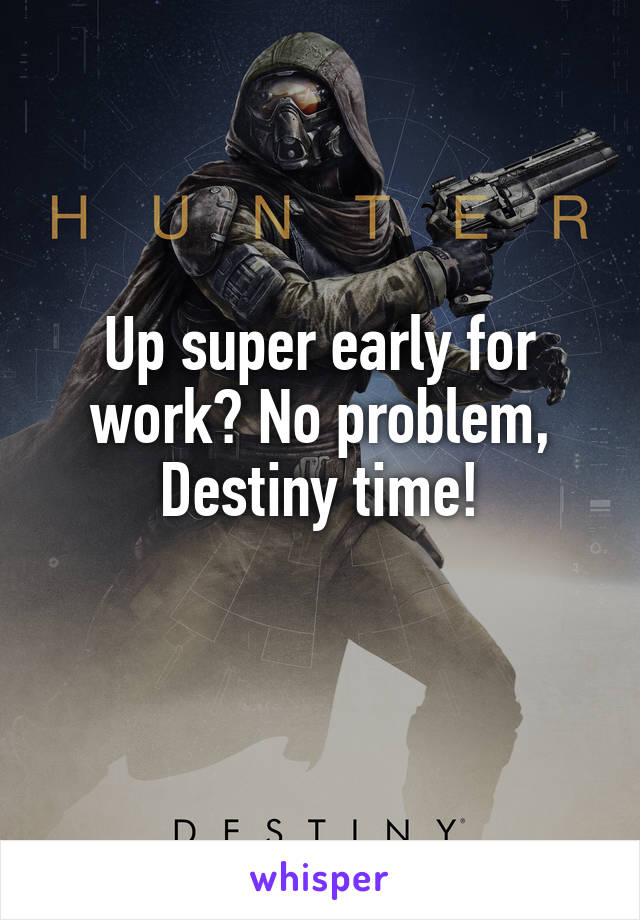 Up super early for work? No problem, Destiny time!