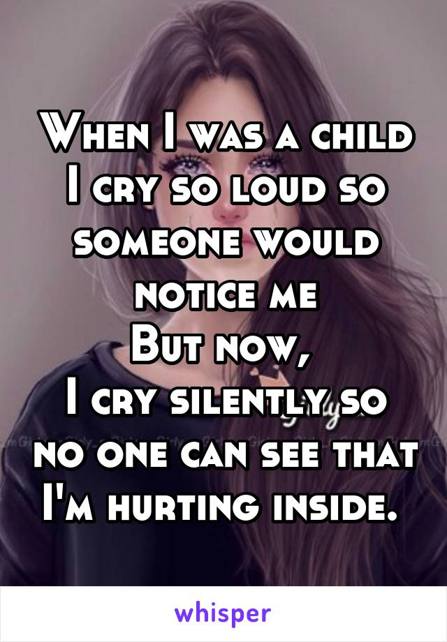 When I was a child I cry so loud so someone would notice me But now,  I cry silently so no one can see that I'm hurting inside.