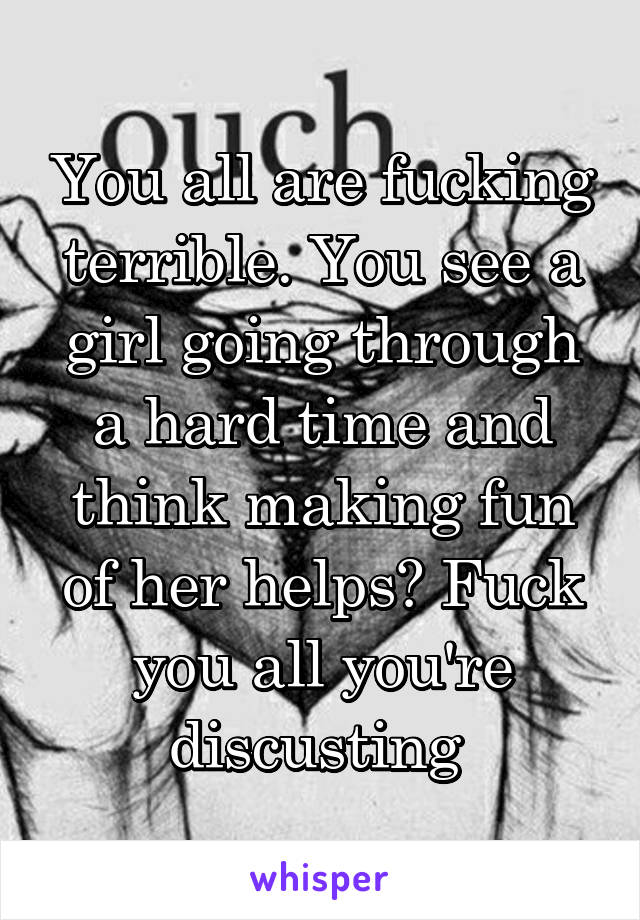 You all are fucking terrible. You see a girl going through a hard time and think making fun of her helps? Fuck you all you're discusting
