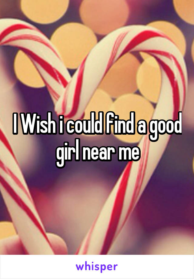 I Wish i could find a good girl near me