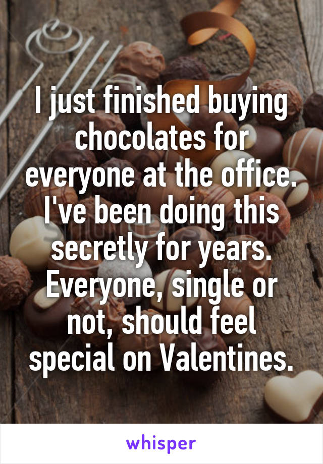 I just finished buying chocolates for everyone at the office. I've been doing this secretly for years. Everyone, single or not, should feel special on Valentines.