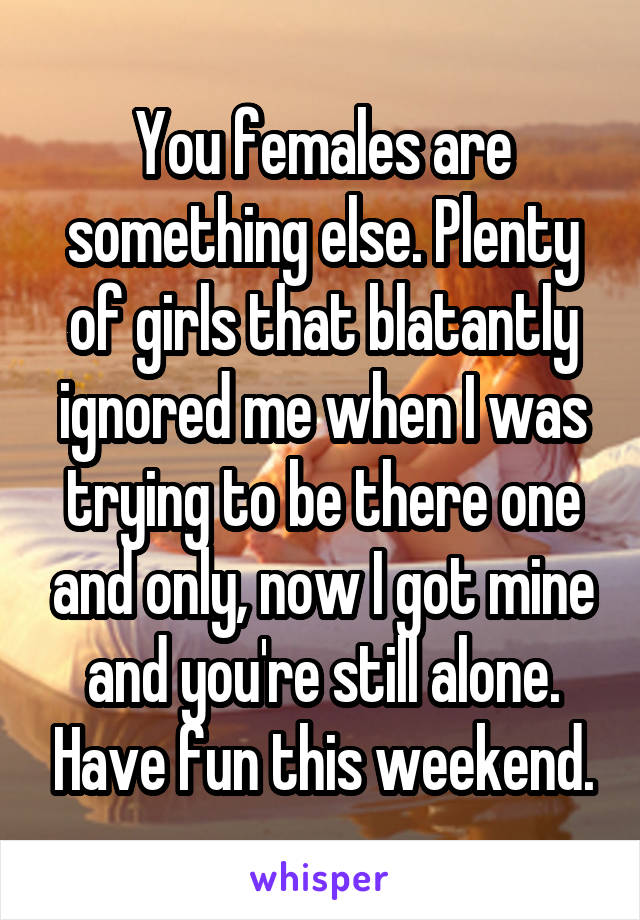 You females are something else. Plenty of girls that blatantly ignored me when I was trying to be there one and only, now I got mine and you're still alone. Have fun this weekend.