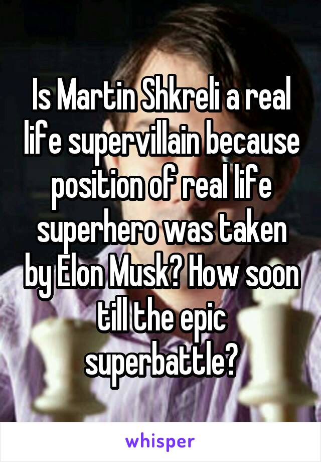 Is Martin Shkreli a real life supervillain because position of real life superhero was taken by Elon Musk? How soon till the epic superbattle?
