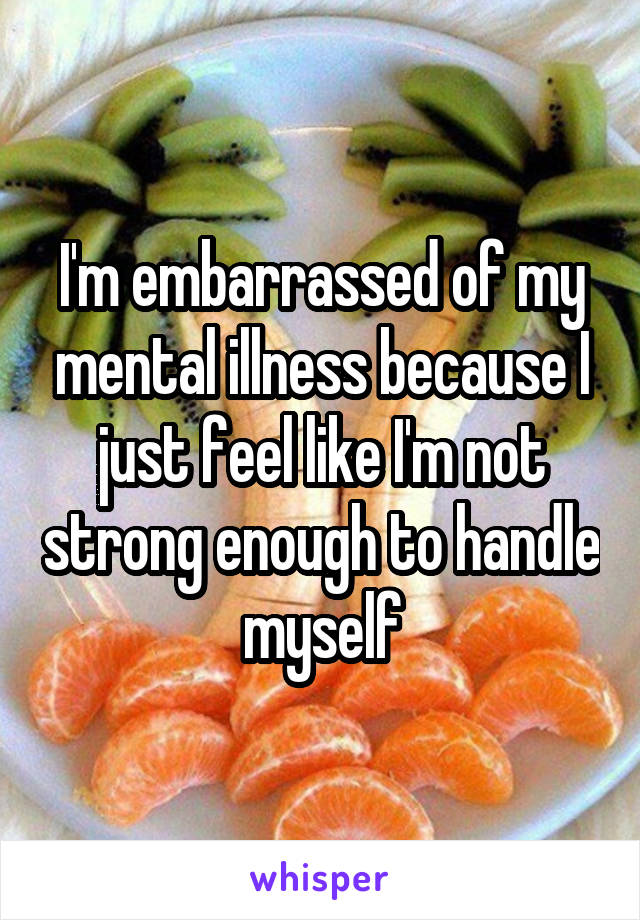 I'm embarrassed of my mental illness because I just feel like I'm not strong enough to handle myself