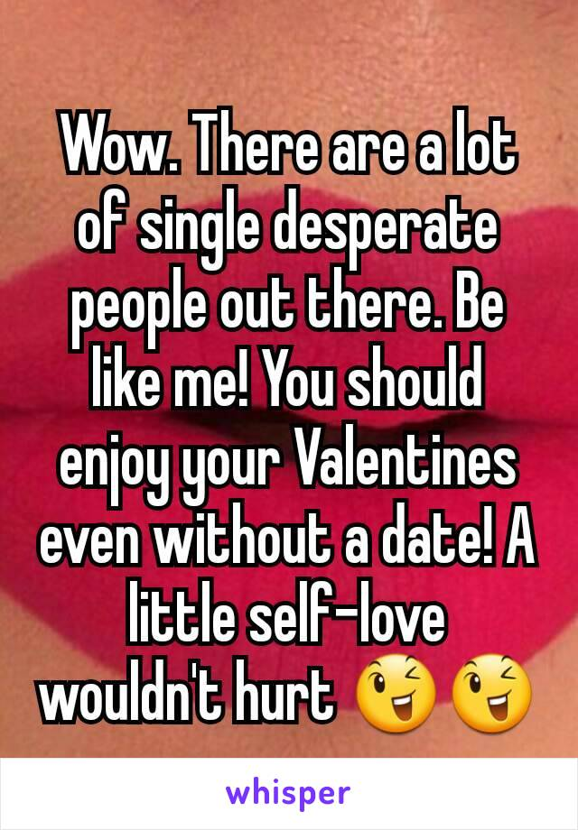 Wow. There are a lot of single desperate people out there. Be like me! You should enjoy your Valentines even without a date! A little self-love wouldn't hurt 😉😉