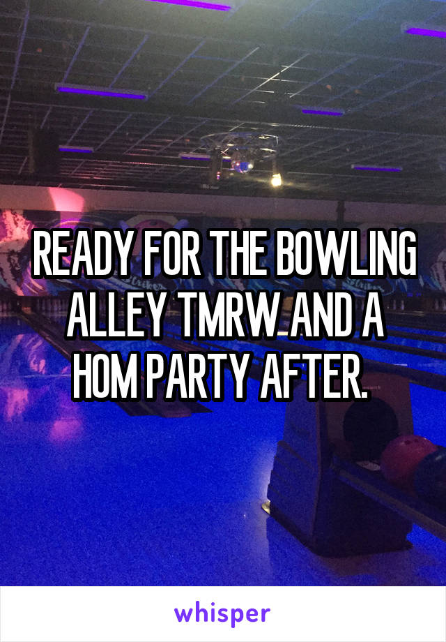 READY FOR THE BOWLING ALLEY TMRW AND A HOM PARTY AFTER.