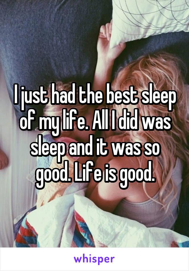 I just had the best sleep of my life. All I did was sleep and it was so good. Life is good.
