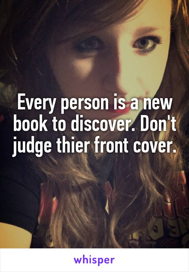 Every person is a new book to discover. Don't judge thier front cover.