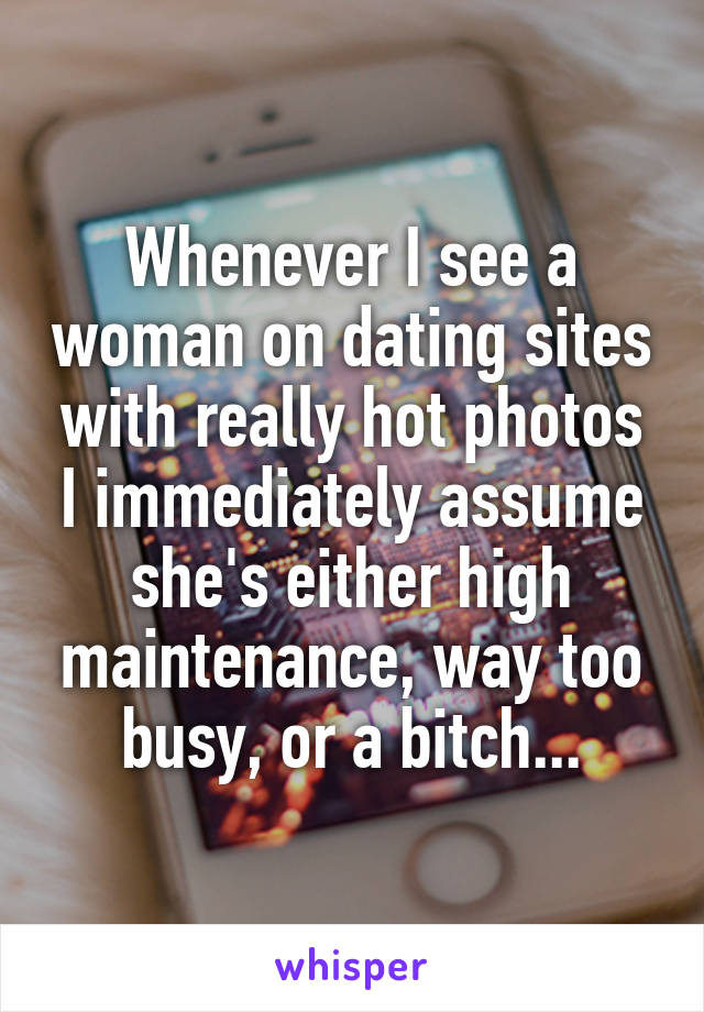 Whenever I see a woman on dating sites with really hot photos I immediately assume she's either high maintenance, way too busy, or a bitch...