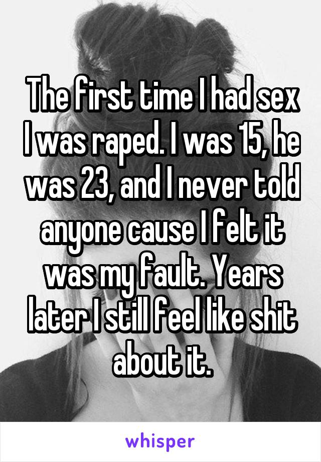 The first time I had sex I was raped. I was 15, he was 23, and I never told anyone cause I felt it was my fault. Years later I still feel like shit about it.