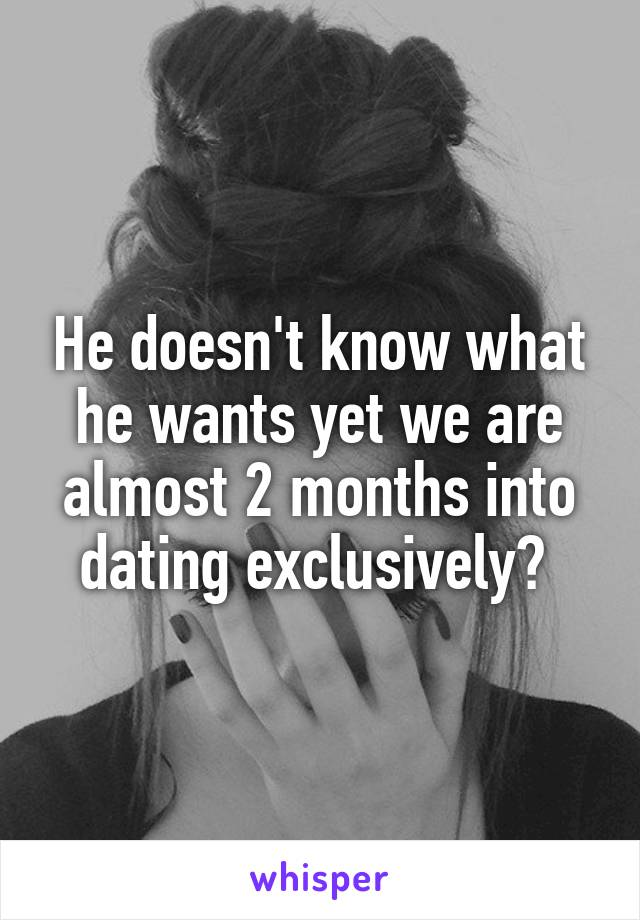 He doesn't know what he wants yet we are almost 2 months into dating exclusively?