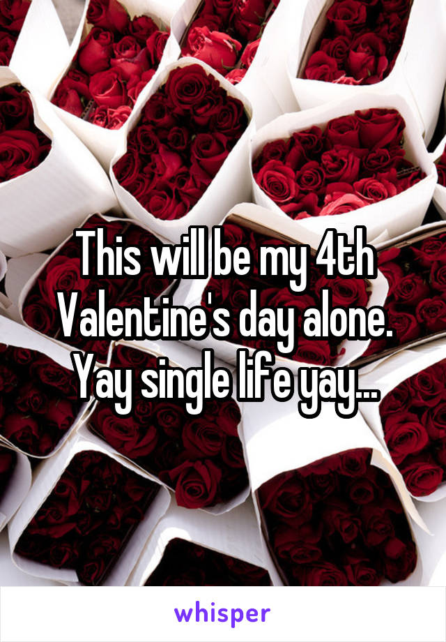 This will be my 4th Valentine's day alone. Yay single life yay...