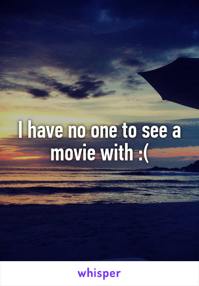 I have no one to see a movie with :(