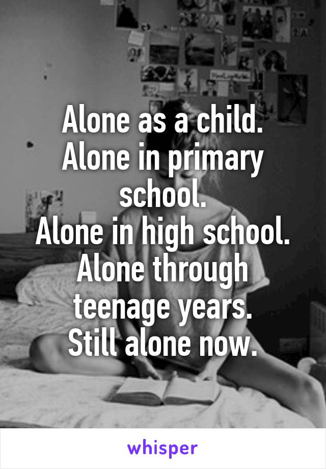 Alone as a child. Alone in primary school. Alone in high school. Alone through teenage years. Still alone now.