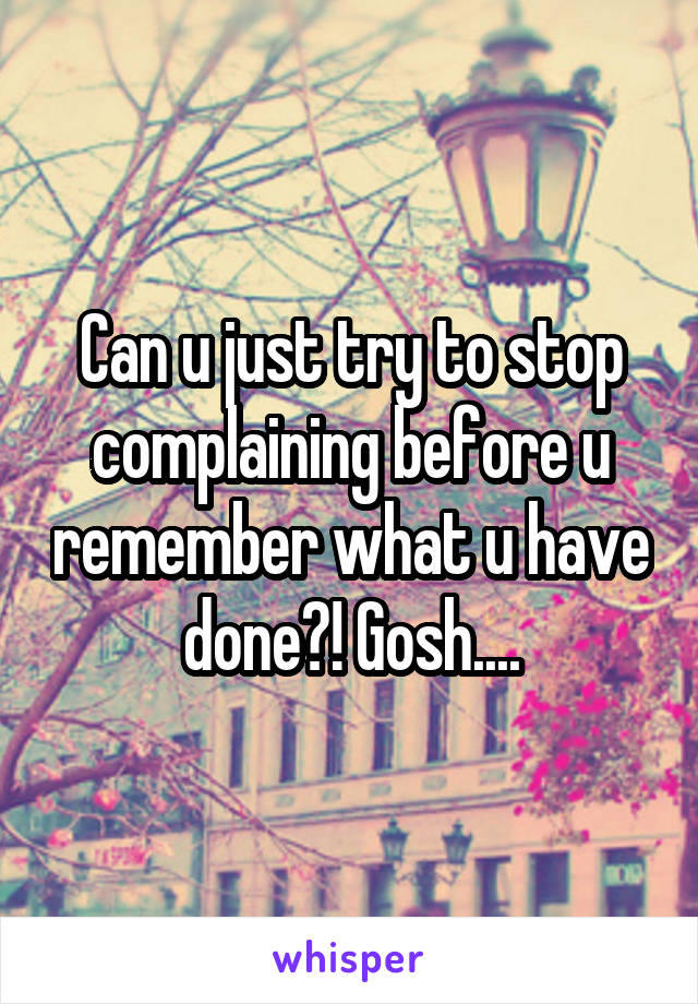 Can u just try to stop complaining before u remember what u have done?! Gosh....