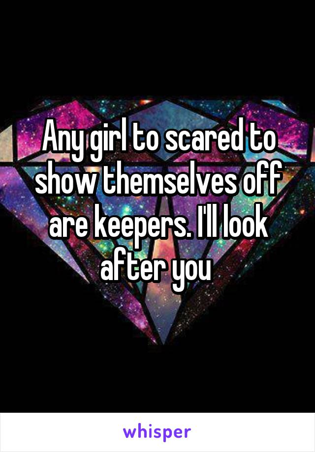 Any girl to scared to show themselves off are keepers. I'll look after you