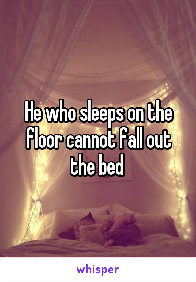 He who sleeps on the floor cannot fall out the bed