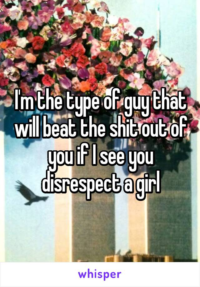I'm the type of guy that will beat the shit out of you if I see you disrespect a girl