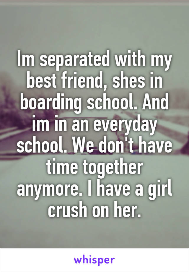Im separated with my best friend, shes in boarding school. And im in an everyday school. We don't have time together anymore. I have a girl crush on her.