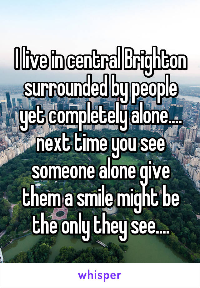 I live in central Brighton surrounded by people yet completely alone.... next time you see someone alone give them a smile might be the only they see....