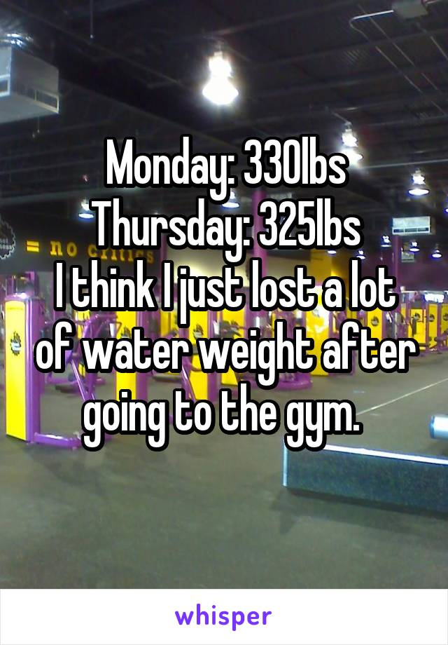 Monday: 330lbs Thursday: 325lbs I think I just lost a lot of water weight after going to the gym.