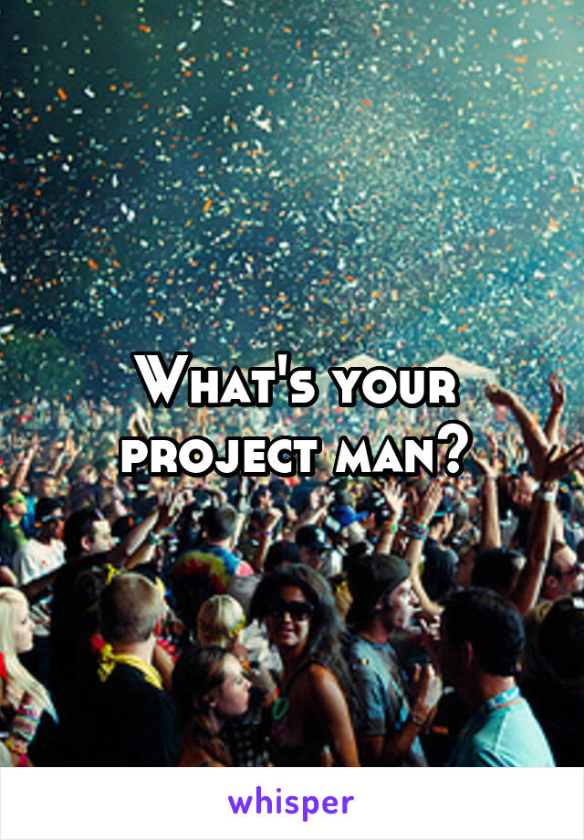What's your project man?