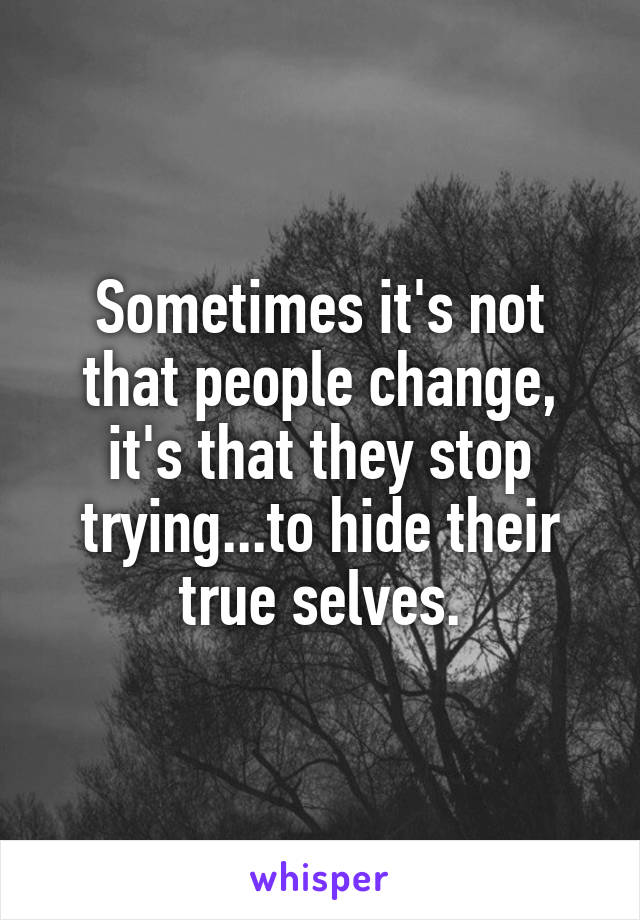 Sometimes it's not that people change, it's that they stop trying...to hide their true selves.