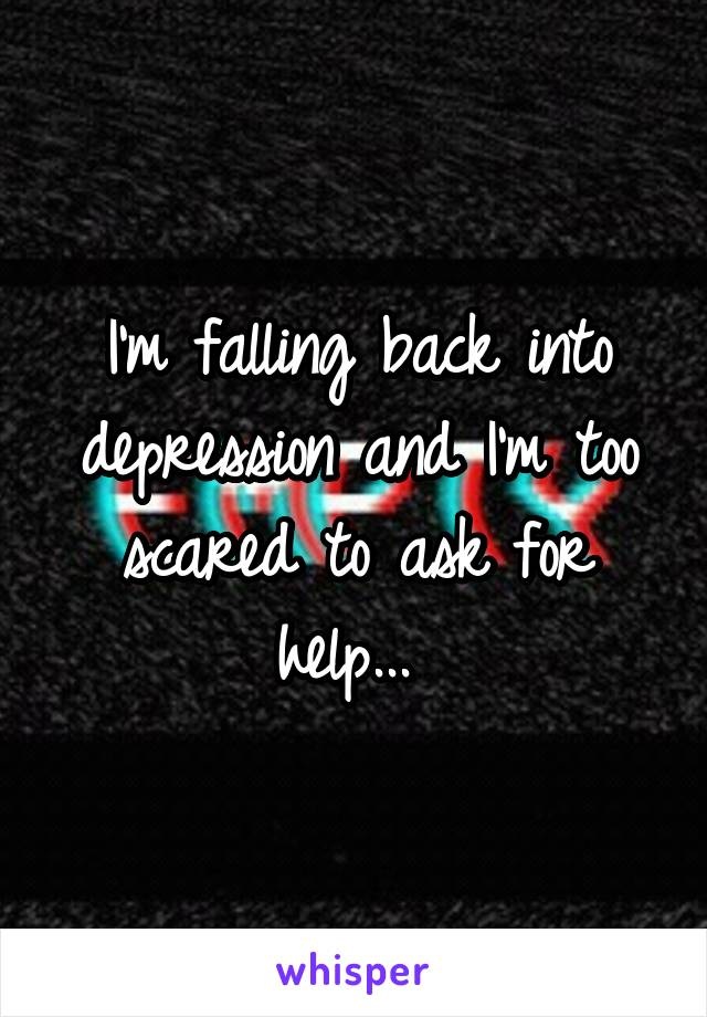 I'm falling back into depression and I'm too scared to ask for help...