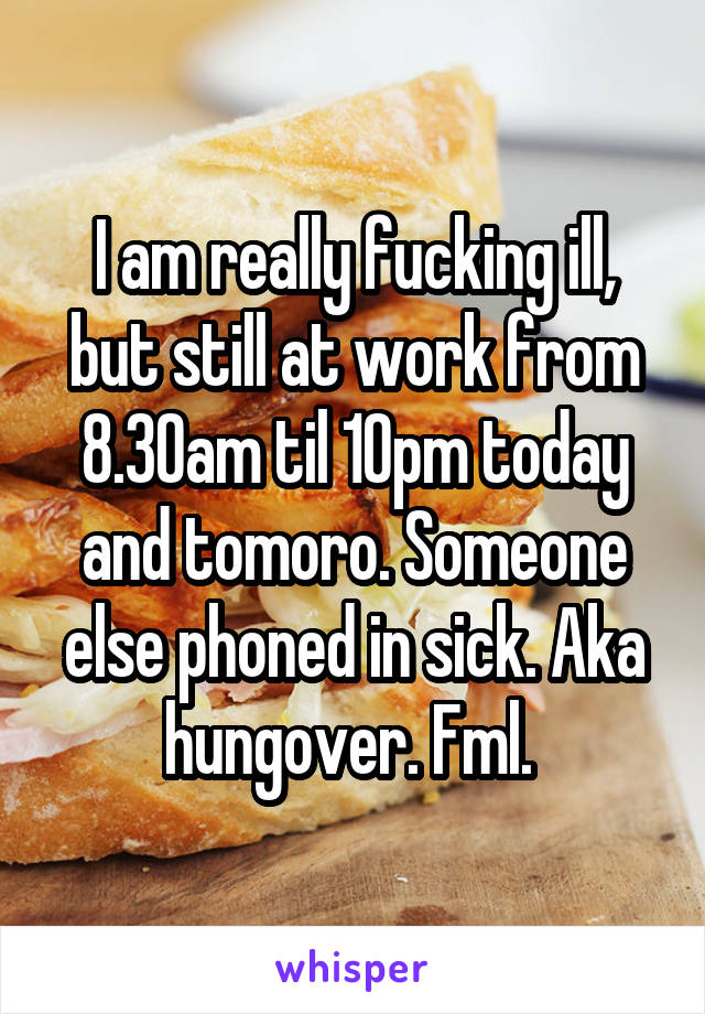 I am really fucking ill, but still at work from 8.30am til 10pm today and tomoro. Someone else phoned in sick. Aka hungover. Fml.