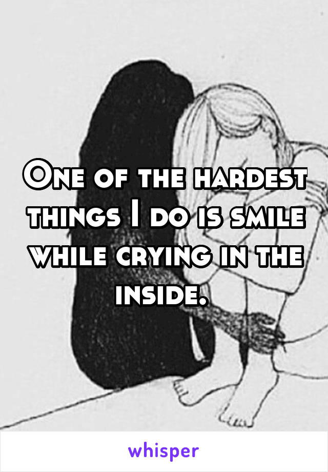 One of the hardest things I do is smile while crying in the inside.