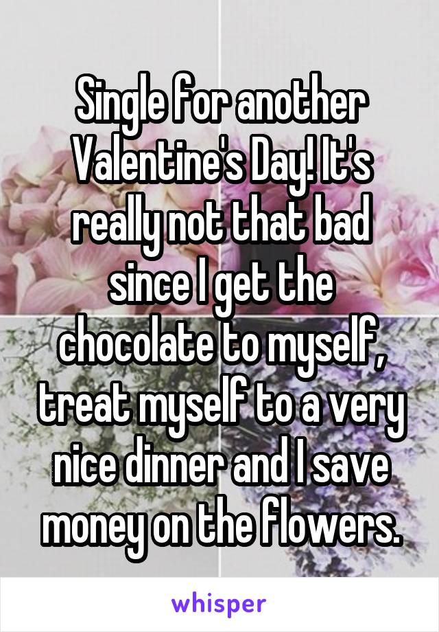 Single for another Valentine's Day! It's really not that bad since I get the chocolate to myself, treat myself to a very nice dinner and I save money on the flowers.