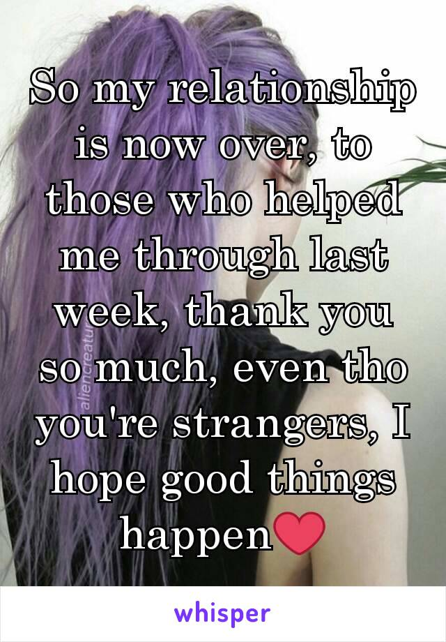 So my relationship is now over, to those who helped me through last week, thank you so much, even tho you're strangers, I hope good things happen❤