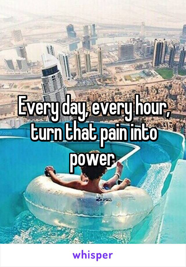 Every day, every hour, turn that pain into power