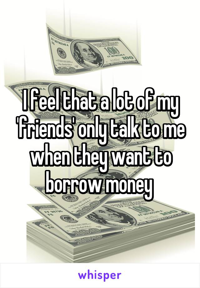 I feel that a lot of my 'friends' only talk to me when they want to borrow money