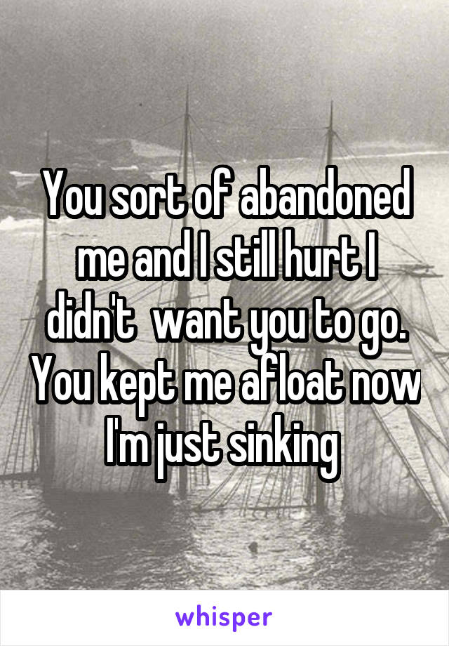 You sort of abandoned me and I still hurt I didn't  want you to go. You kept me afloat now I'm just sinking