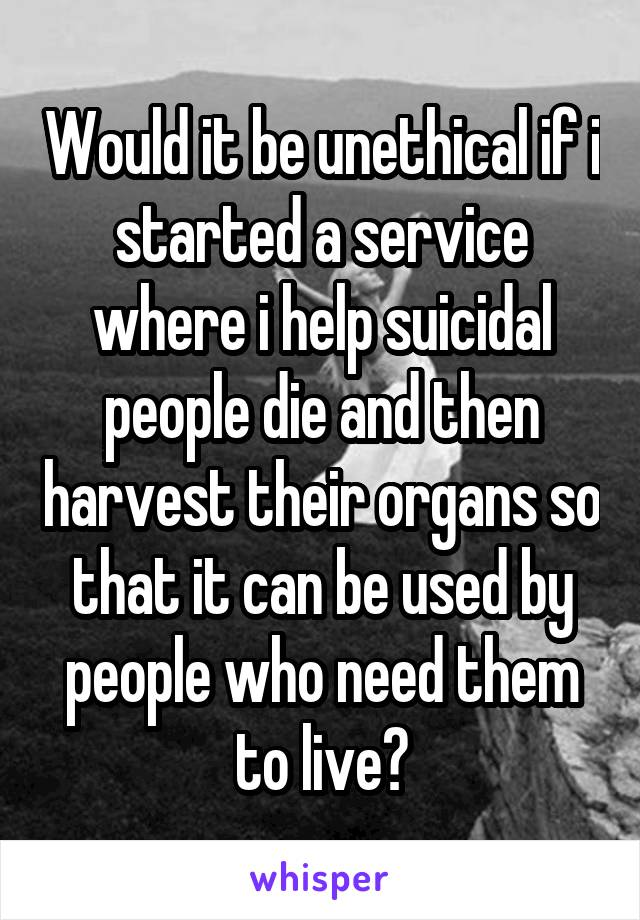 Would it be unethical if i started a service where i help suicidal people die and then harvest their organs so that it can be used by people who need them to live?