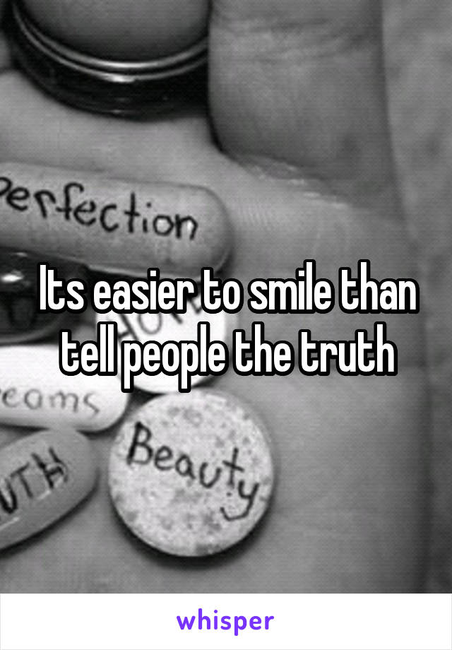 Its easier to smile than tell people the truth